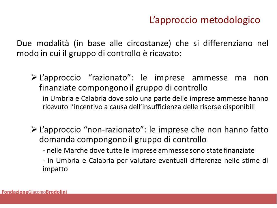 L'approccio metodologico Due modalità (in base alle circostanze) che si differenziano nel modo in cui il gruppo di controllo è ricavato:  L'approccio razionato : le imprese ammesse ma non finanziate compongono il gruppo di controllo in Umbria e Calabria dove solo una parte delle imprese ammesse hanno ricevuto l'incentivo a causa dell'insufficienza delle risorse disponibili  L'approccio non-razionato : le imprese che non hanno fatto domanda compongono il gruppo di controllo - nelle Marche dove tutte le imprese ammesse sono state finanziate - in Umbria e Calabria per valutare eventuali differenze nelle stime di impatto