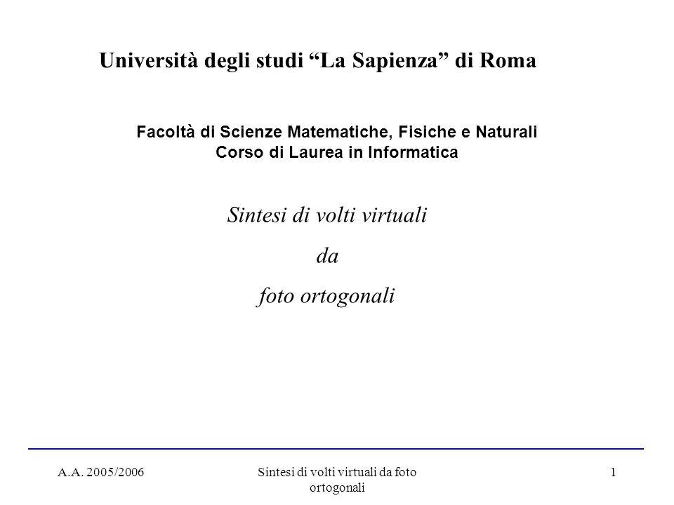 A.A. 2005/2006Sintesi di volti virtuali da foto ortogonali 1 Facoltà di Scienze Matematiche, Fisiche e Naturali Corso di Laurea in Informatica Univers