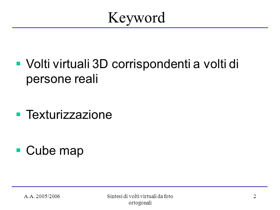 A.A. 2005/2006Sintesi di volti virtuali da foto ortogonali 2 Keyword  Volti virtuali 3D corrispondenti a volti di persone reali  Texturizzazione  C