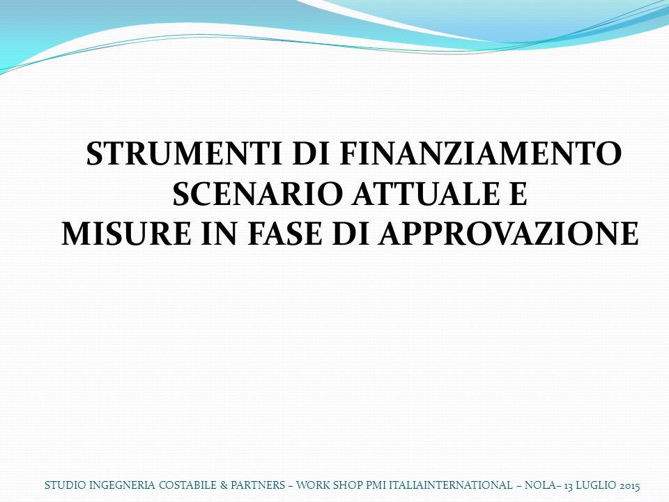 STUDIO INGEGNERIA COSTABILE & PARTNERS – WORK SHOP PMI ITALIAINTERNATIONAL – NOLA– 13 LUGLIO 2015 STRUMENTI DI FINANZIAMENTO SCENARIO ATTUALE E MISURE IN FASE DI APPROVAZIONE