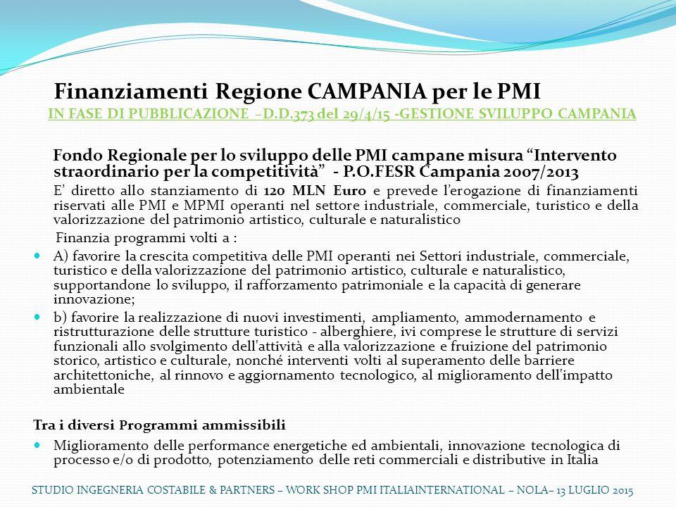 Finanziamenti Regione CAMPANIA per le PMI IN FASE DI PUBBLICAZIONE –D.D.373 del 29/4/15 -GESTIONE SVILUPPO CAMPANIA Fondo Regionale per lo sviluppo delle PMI campane misura Intervento straordinario per la competitività - P.O.FESR Campania 2007/2013 E' diretto allo stanziamento di 120 MLN Euro e prevede l'erogazione di finanziamenti riservati alle PMI e MPMI operanti nel settore industriale, commerciale, turistico e della valorizzazione del patrimonio artistico, culturale e naturalistico Finanzia programmi volti a : A) favorire la crescita competitiva delle PMI operanti nei Settori industriale, commerciale, turistico e della valorizzazione del patrimonio artistico, culturale e naturalistico, supportandone lo sviluppo, il rafforzamento patrimoniale e la capacità di generare innovazione; b) favorire la realizzazione di nuovi investimenti, ampliamento, ammodernamento e ristrutturazione delle strutture turistico - alberghiere, ivi comprese le strutture di servizi funzionali allo svolgimento dell attività e alla valorizzazione e fruizione del patrimonio storico, artistico e culturale, nonché interventi volti al superamento delle barriere architettoniche, al rinnovo e aggiornamento tecnologico, al miglioramento dell impatto ambientale Tra i diversi P rogrammi ammissibili Miglioramento delle performance energetiche ed ambientali, innovazione tecnologica di processo e/o di prodotto, potenziamento delle reti commerciali e distributive in Italia STUDIO INGEGNERIA COSTABILE & PARTNERS – WORK SHOP PMI ITALIAINTERNATIONAL – NOLA– 13 LUGLIO 2015