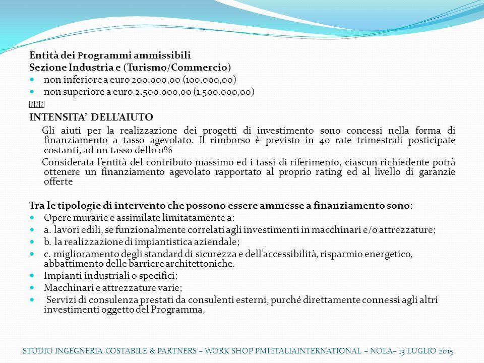 Entità dei P rogrammi ammissibili Sezione Industria e (Turismo/Commercio) non inferiore a euro 200.000,00 (100.000,00) non superiore a euro 2.500.000,00 (1.500.000,00)  INTENSITA' DELL'AIUTO Gli aiuti per la realizzazione dei progetti di investimento sono concessi nella forma di finanziamento a tasso agevolato.