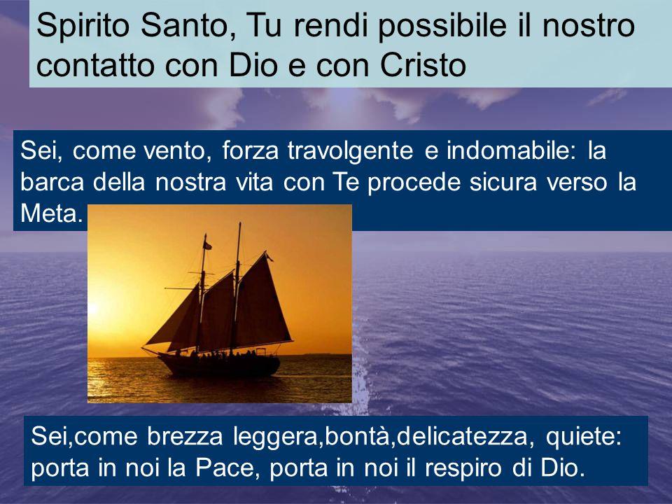 Spirito Santo, Tu rendi possibile il nostro contatto con Dio e con Cristo Sei, come vento, forza travolgente e indomabile: la barca della nostra vita