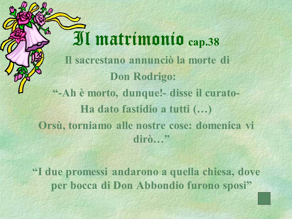 """Il matrimonio cap.38 Il sacrestano annunciò la morte di Don Rodrigo: """"-Ah è morto, dunque!- disse il curato- Ha dato fastidio a tutti (…) Orsù, tornia"""