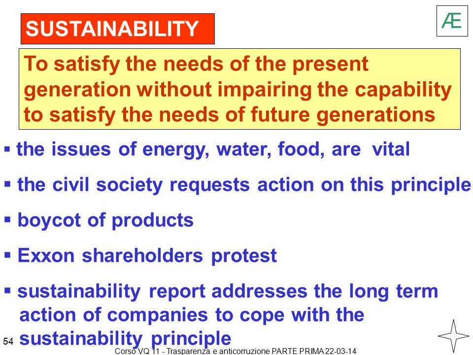  the issues of energy, water, food, are vital  the civil society requests action on this principle  boycot of products  Exxon shareholders protest  sustainability report addresses the long term action of companies to cope with the sustainability principle SUSTAINABILITY To satisfy the needs of the present generation without impairing the capability to satisfy the needs of future generations Æ 54 Corso VQ 11 - Trasparenza e anticorruzione PARTE PRIMA 22-03-14