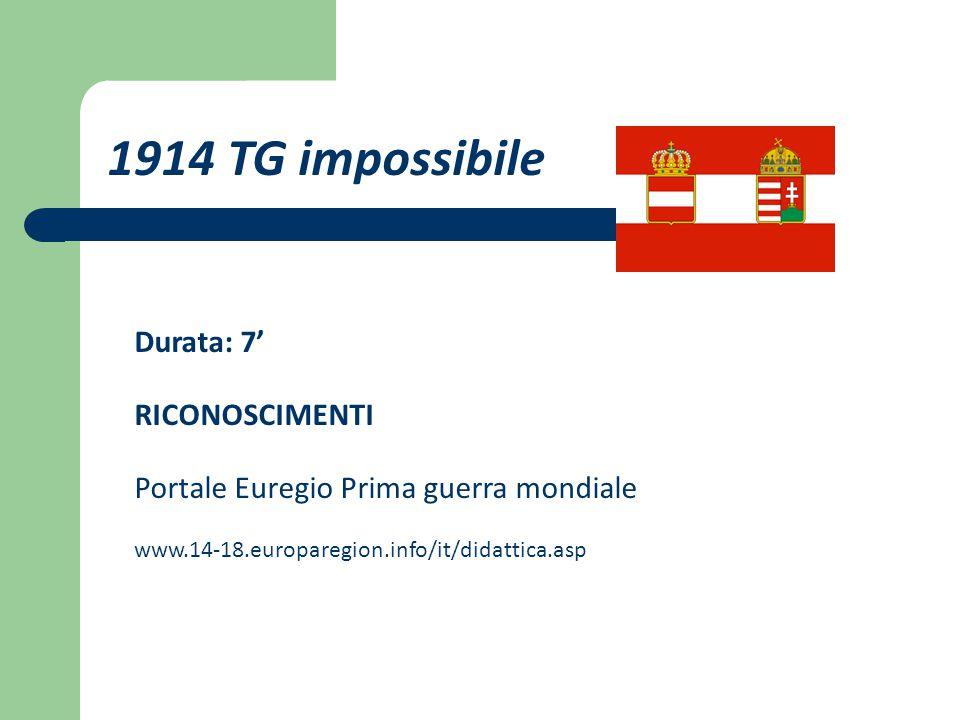 Durata: 7' RICONOSCIMENTI Portale Euregio Prima guerra mondiale www.14-18.europaregion.info/it/didattica.asp 1914 TG impossibile