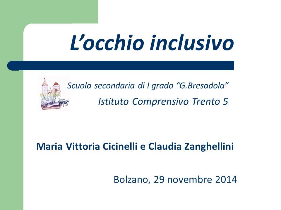L'occhio inclusivo Maria Vittoria Cicinelli e Claudia Zanghellini Bolzano, 29 novembre 2014 Scuola secondaria di I grado G.Bresadola Istituto Comprensivo Trento 5