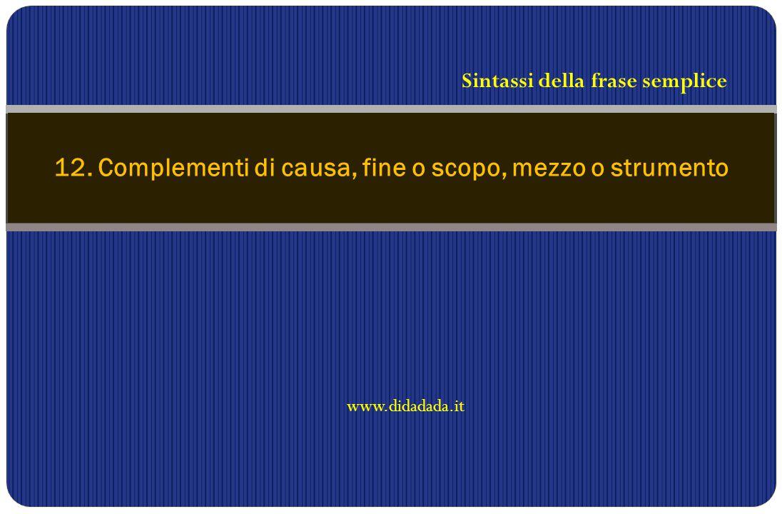 www.didadada.it 12. Complementi di causa, fine o scopo, mezzo o strumento Sintassi della frase semplice