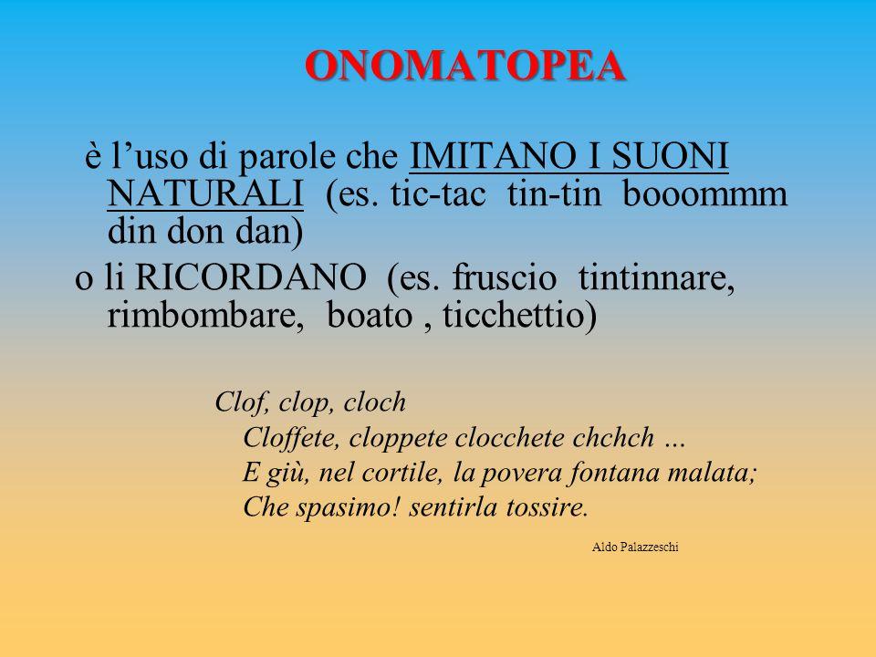 ONOMATOPEA è l'uso di parole che IMITANO I SUONI NATURALI (es. tic-tac tin-tin booommm din don dan) o li RICORDANO (es. fruscio tintinnare, rimbombare