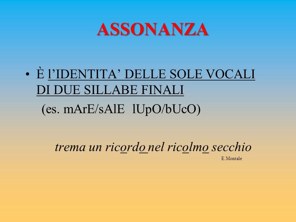 ASSONANZA È l'IDENTITA' DELLE SOLE VOCALI DI DUE SILLABE FINALI (es. mArE/sAlE lUpO/bUcO) trema un ricordo nel ricolmo secchio E.Montale