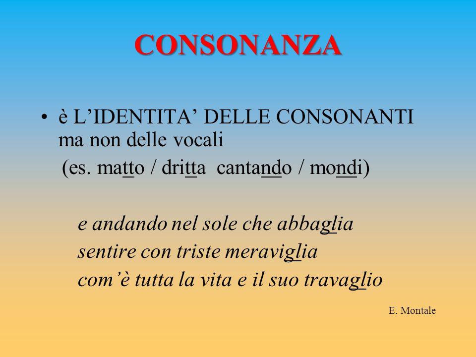 CONSONANZA è L'IDENTITA' DELLE CONSONANTI ma non delle vocali (es. matto / dritta cantando / mondi) e andando nel sole che abbaglia sentire con triste