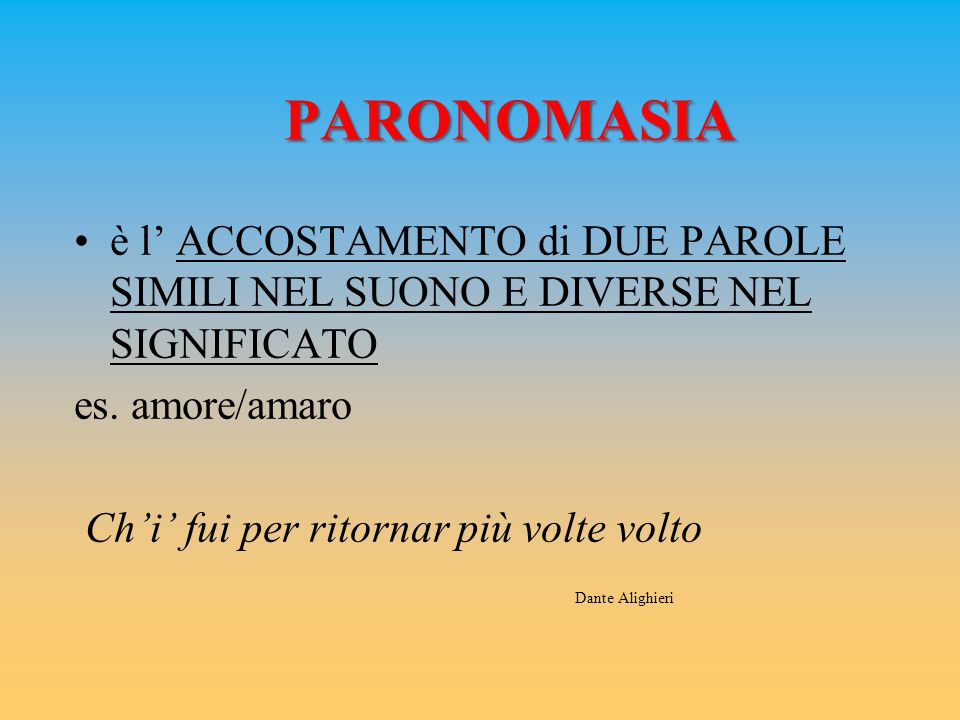 PARONOMASIA è l' ACCOSTAMENTO di DUE PAROLE SIMILI NEL SUONO E DIVERSE NEL SIGNIFICATO es. amore/amaro Ch'i' fui per ritornar più volte volto Dante Al