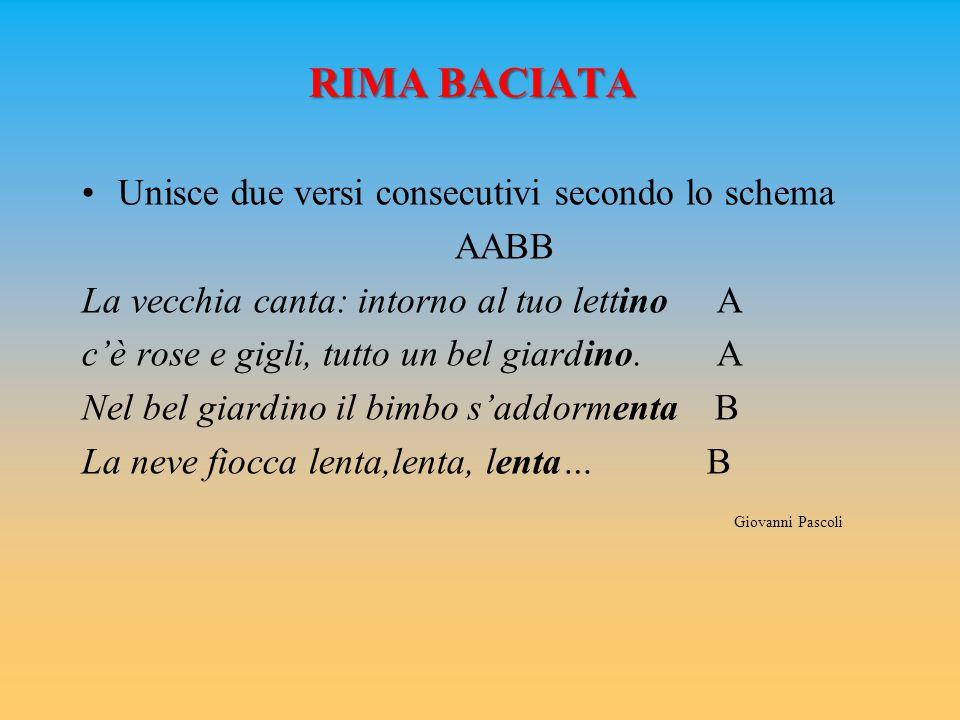 RIMA BACIATA Unisce due versi consecutivi secondo lo schema AABB La vecchia canta: intorno al tuo lettino A c'è rose e gigli, tutto un bel giardino. A