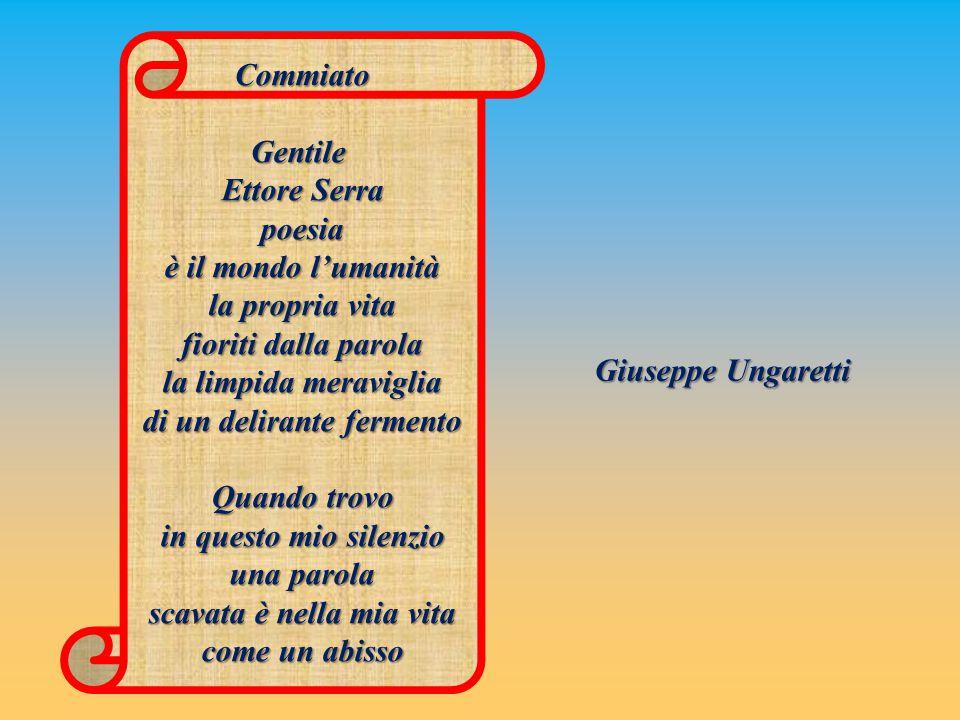 Giuseppe Ungaretti CommiatoGentile Ettore Serra poesia è il mondo l'umanità la propria vita fioriti dalla parola la limpida meraviglia di un delirante fermento Quando trovo in questo mio silenzio una parola scavata è nella mia vita come un abisso