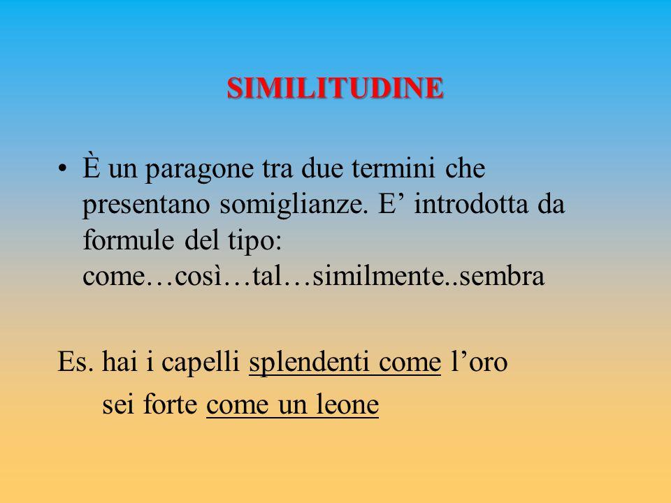 SIMILITUDINE È un paragone tra due termini che presentano somiglianze. E' introdotta da formule del tipo: come…così…tal…similmente..sembra Es. hai i c