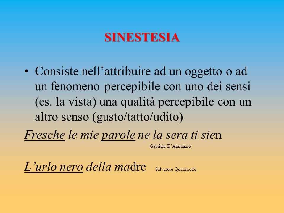 SINESTESIA Consiste nell'attribuire ad un oggetto o ad un fenomeno percepibile con uno dei sensi (es. la vista) una qualità percepibile con un altro s