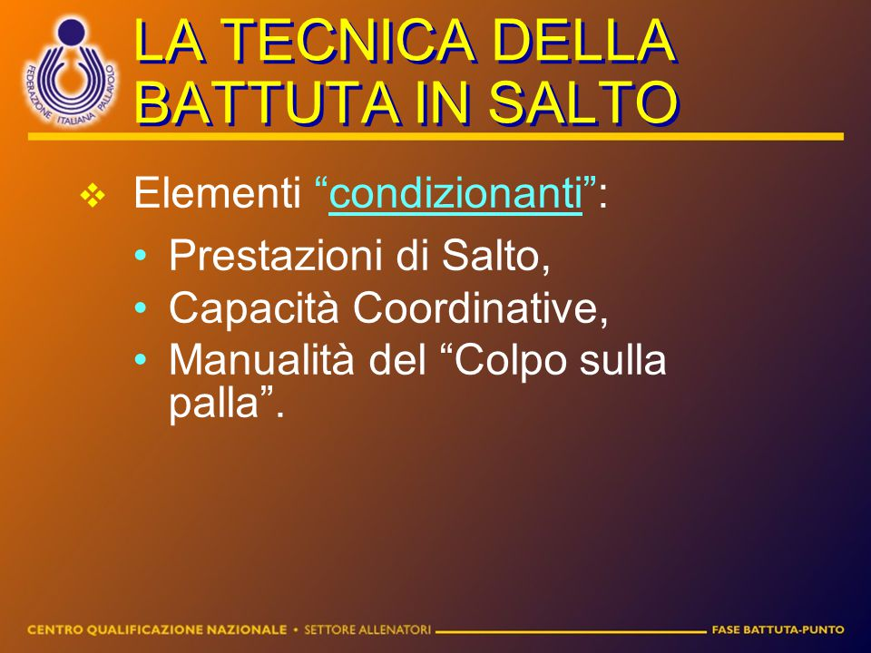 """LA TECNICA DELLA BATTUTA IN SALTO EElementi """"condizionanti"""": Prestazioni di Salto, Capacità Coordinative, Manualità del """"Colpo sulla palla""""."""