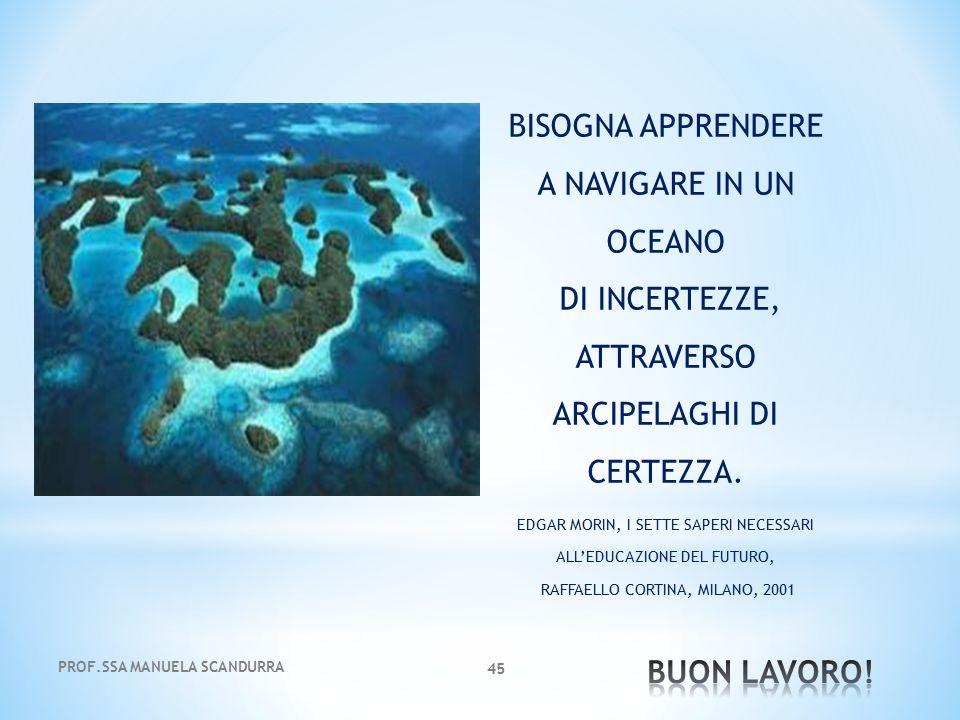 PROF.SSA MANUELA SCANDURRA 45 BISOGNA APPRENDERE A NAVIGARE IN UN OCEANO DI INCERTEZZE, ATTRAVERSO ARCIPELAGHI DI CERTEZZA. EDGAR MORIN, I SETTE SAPER