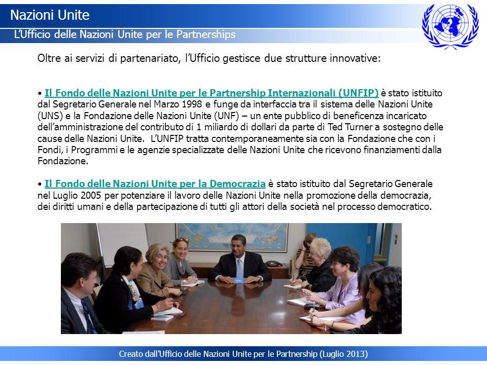 Creato dall'Ufficio delle Nazioni Unite per le Partnership (Luglio 2013) Nazioni Unite L'Ufficio delle Nazioni Unite per le Partnerships Oltre ai servizi di partenariato, l'Ufficio gestisce due strutture innovative: Il Fondo delle Nazioni Unite per le Partnership Internazionali (UNFIP) è stato istituito dal Segretario Generale nel Marzo 1998 e funge da interfaccia tra il sistema delle Nazioni Unite (UNS) e la Fondazione delle Nazioni Unite (UNF) – un ente pubblico di beneficenza incaricato dell'amministrazione del contributo di 1 miliardo di dollari da parte di Ted Turner a sostegno delle cause delle Nazioni Unite.