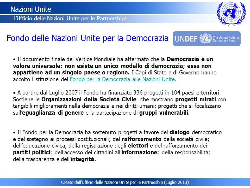 Creato dall'Ufficio delle Nazioni Unite per le Partnership (Luglio 2013) Nazioni Unite L'Ufficio delle Nazioni Unite per le Partnerships Il documento finale del Vertice Mondiale ha affermato che la Democrazia è un valore universale; non esiste un unico modello di democrazia; essa non appartiene ad un singolo paese o regione.