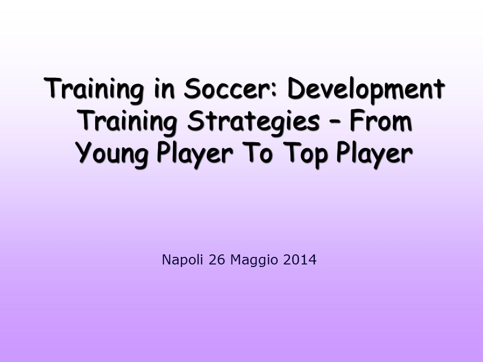 Training in Soccer: Development Training Strategies – From Young Player To Top Player Napoli 26 Maggio 2014
