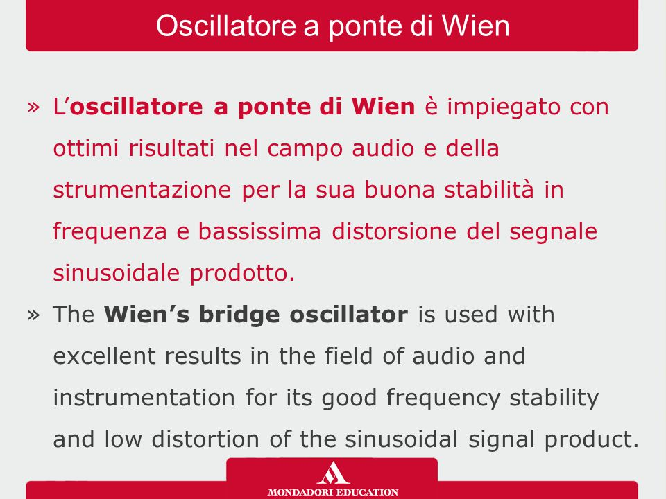 »L'oscillatore a ponte di Wien è impiegato con ottimi risultati nel campo audio e della strumentazione per la sua buona stabilità in frequenza e bassi