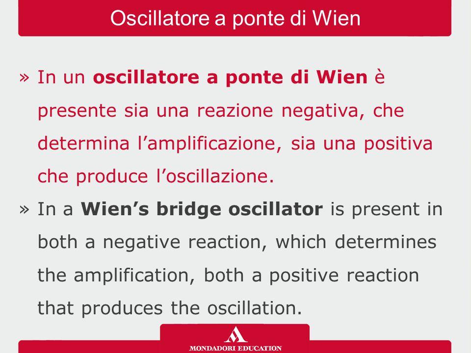 »In un oscillatore a ponte di Wien è presente sia una reazione negativa, che determina l'amplificazione, sia una positiva che produce l'oscillazione.