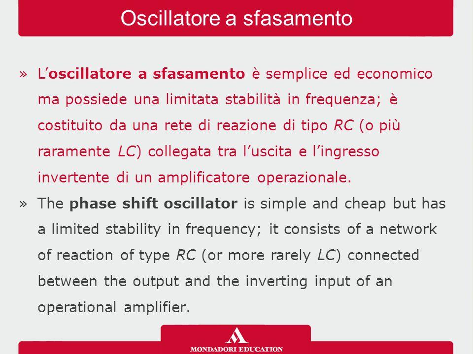 »L'oscillatore a sfasamento è semplice ed economico ma possiede una limitata stabilità in frequenza; è costituito da una rete di reazione di tipo RC (