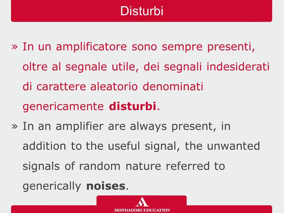»In un amplificatore sono sempre presenti, oltre al segnale utile, dei segnali indesiderati di carattere aleatorio denominati genericamente disturbi.