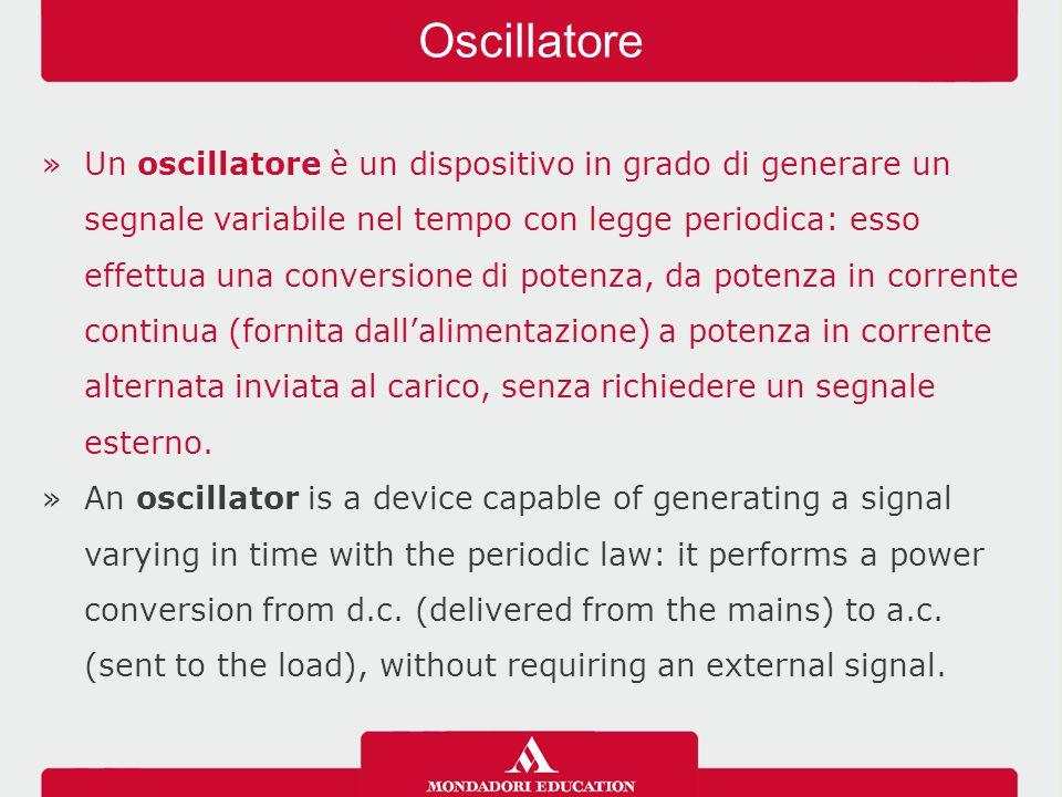 »Un oscillatore è un dispositivo in grado di generare un segnale variabile nel tempo con legge periodica: esso effettua una conversione di potenza, da