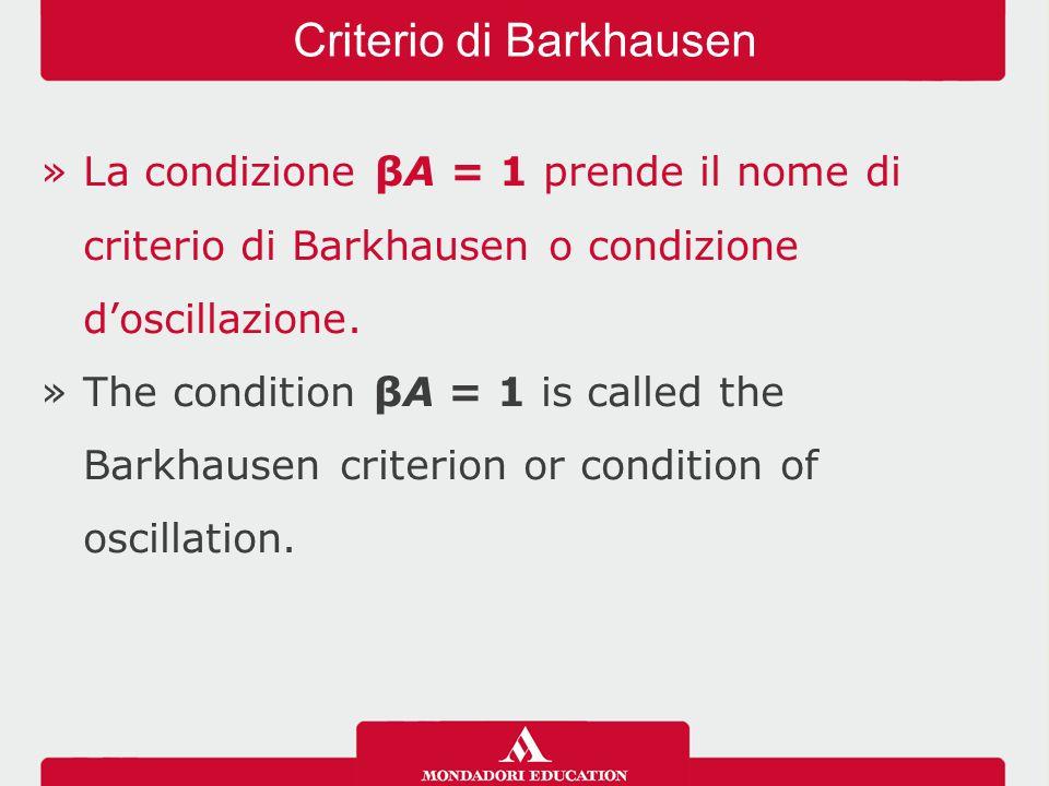 »La condizione βA = 1 prende il nome di criterio di Barkhausen o condizione d'oscillazione. »The condition βA = 1 is called the Barkhausen criterion o