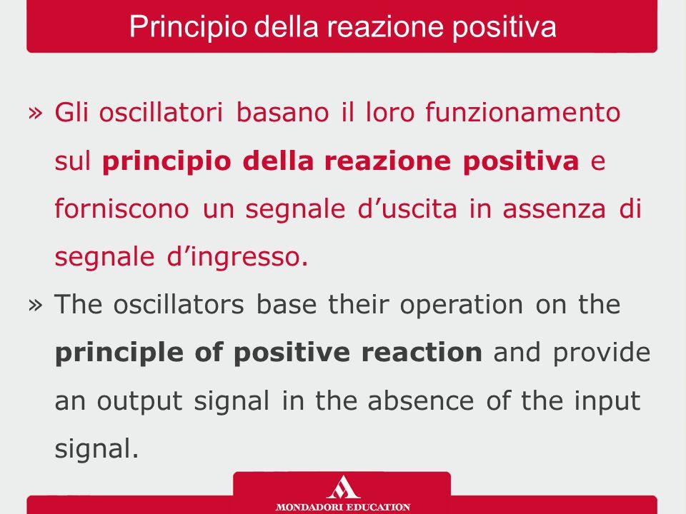 »Gli oscillatori basano il loro funzionamento sul principio della reazione positiva e forniscono un segnale d'uscita in assenza di segnale d'ingresso.