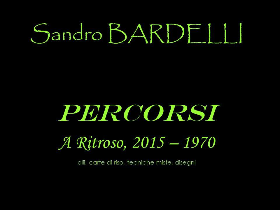 Sandro BARDELLI Percorsi A Ritroso, 2015 – 1970 olii, carte di riso, tecniche miste, disegni