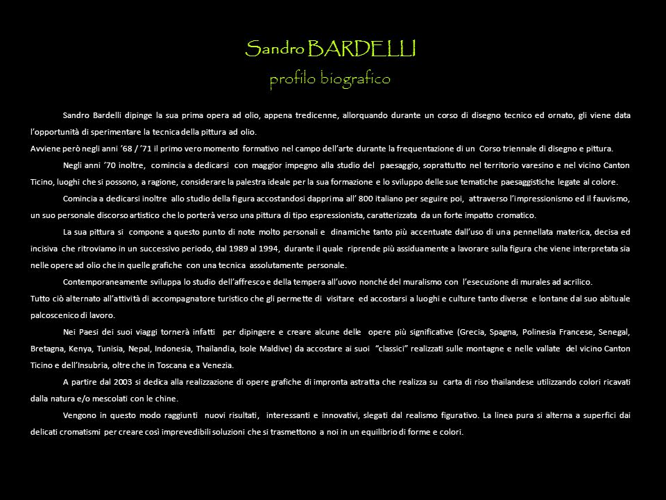 Sandro BARDELLI profilo biografico Sandro Bardelli dipinge la sua prima opera ad olio, appena tredicenne, allorquando durante un corso di disegno tecnico ed ornato, gli viene data l'opportunità di sperimentare la tecnica della pittura ad olio.