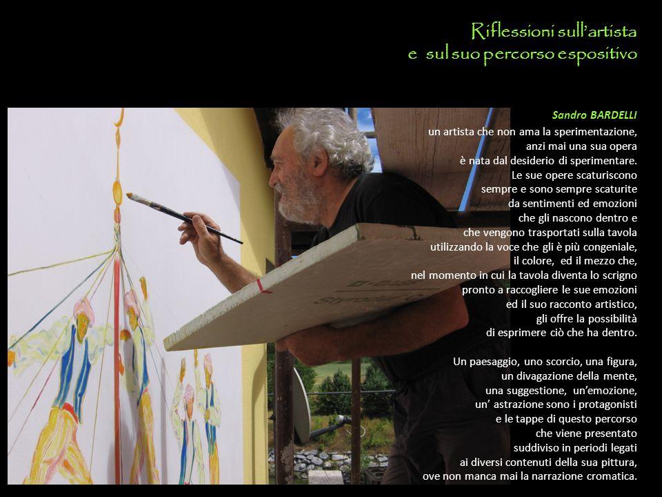 Riflessioni sull'artista e sul suo percorso espositivo Sandro BARDELLI un artista che non ama la sperimentazione, anzi mai una sua opera è nata dal desiderio di sperimentare.