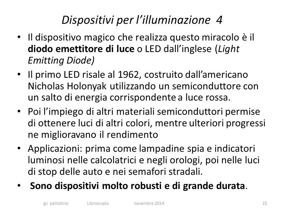 Dispositivi per l'illuminazione 4 Il dispositivo magico che realizza questo miracolo è il diodo emettitore di luce o LED dall'inglese (Light Emitting Diode) Il primo LED risale al 1962, costruito dall'americano Nicholas Holonyak utilizzando un semiconduttore con un salto di energia corrispondente a luce rossa.