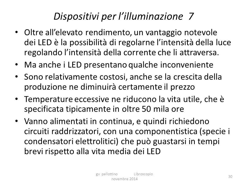 Dispositivi per l'illuminazione 7 Oltre all'elevato rendimento, un vantaggio notevole dei LED è la possibilità di regolarne l'intensità della luce regolando l'intensità della corrente che li attraversa.
