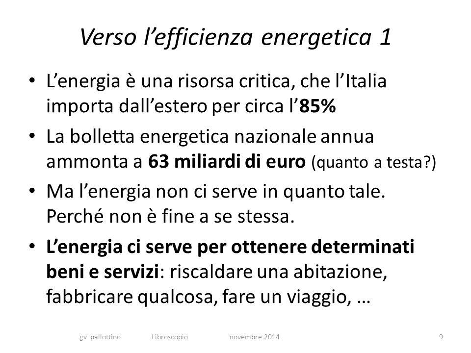 Verso l'efficienza energetica 1 L'energia è una risorsa critica, che l'Italia importa dall'estero per circa l'85% La bolletta energetica nazionale annua ammonta a 63 miliardi di euro (quanto a testa ) Ma l'energia non ci serve in quanto tale.