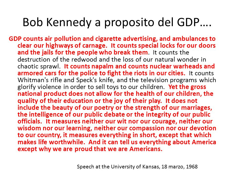 Bob Kennedy a proposito del GDP…. GDP counts air pollution and cigarette advertising, and ambulances to clear our highways of carnage. It counts speci