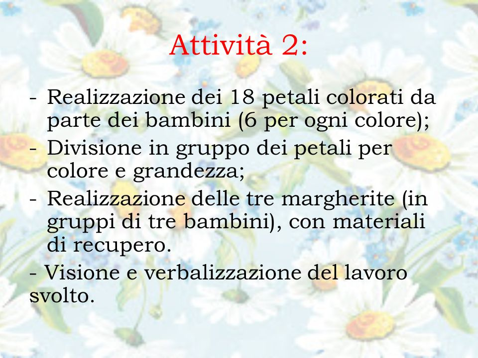 Attività 2: -Realizzazione dei 18 petali colorati da parte dei bambini (6 per ogni colore); -Divisione in gruppo dei petali per colore e grandezza; -Realizzazione delle tre margherite (in gruppi di tre bambini), con materiali di recupero.