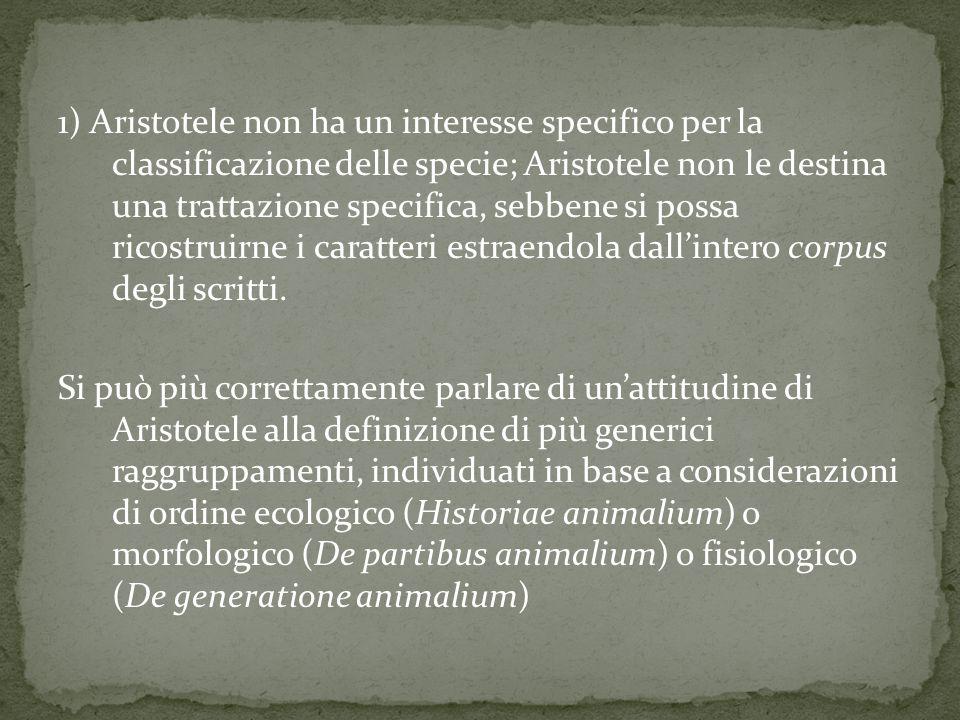 1) Aristotele non ha un interesse specifico per la classificazione delle specie; Aristotele non le destina una trattazione specifica, sebbene si possa ricostruirne i caratteri estraendola dall'intero corpus degli scritti.
