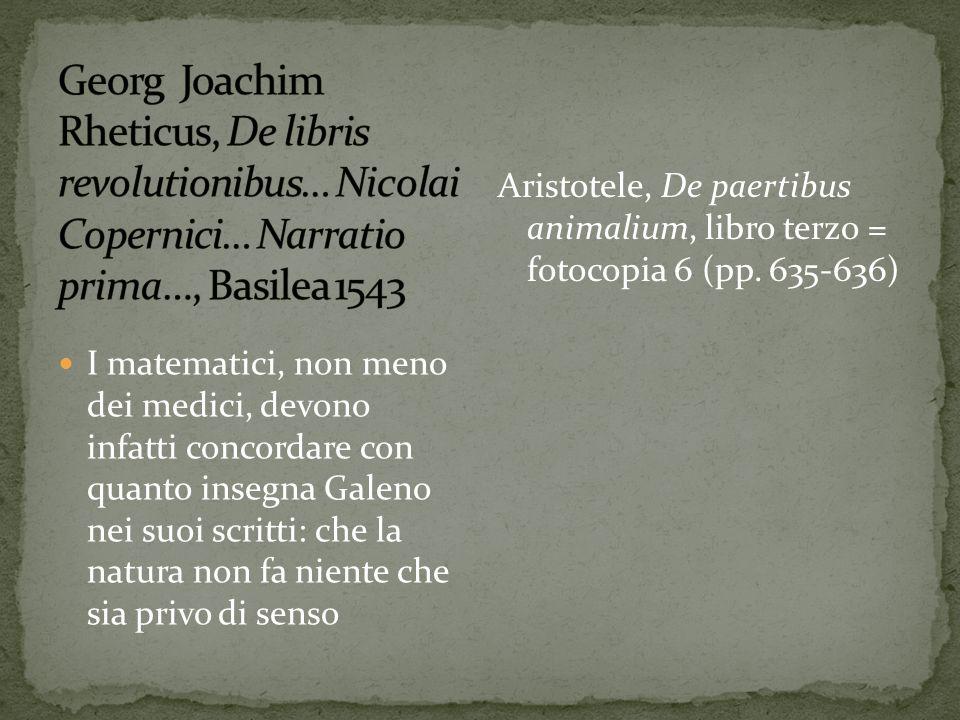 I matematici, non meno dei medici, devono infatti concordare con quanto insegna Galeno nei suoi scritti: che la natura non fa niente che sia privo di senso Aristotele, De paertibus animalium, libro terzo = fotocopia 6 (pp.