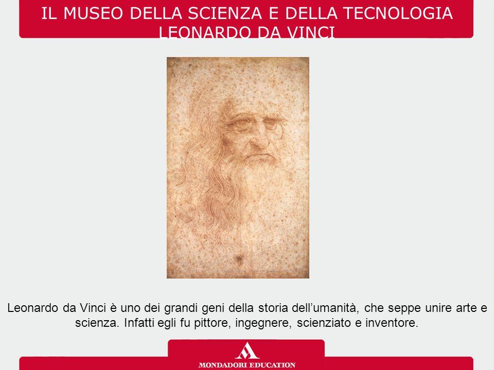 IL MUSEO DELLA SCIENZA E DELLA TECNOLOGIA LEONARDO DA VINCI Leonardo da Vinci è uno dei grandi geni della storia dell'umanità, che seppe unire arte e