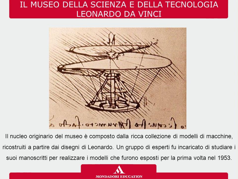 IL MUSEO DELLA SCIENZA E DELLA TECNOLOGIA LEONARDO DA VINCI Il nucleo originario del museo è composto dalla ricca collezione di modelli di macchine, r