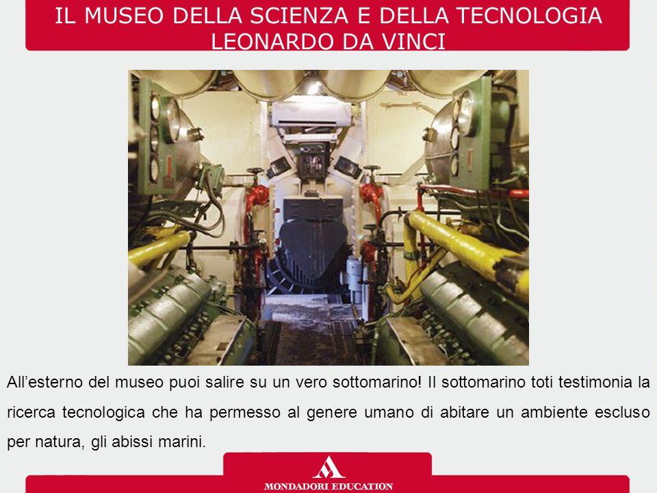IL MUSEO DELLA SCIENZA E DELLA TECNOLOGIA LEONARDO DA VINCI All'esterno del museo puoi salire su un vero sottomarino! Il sottomarino toti testimonia l