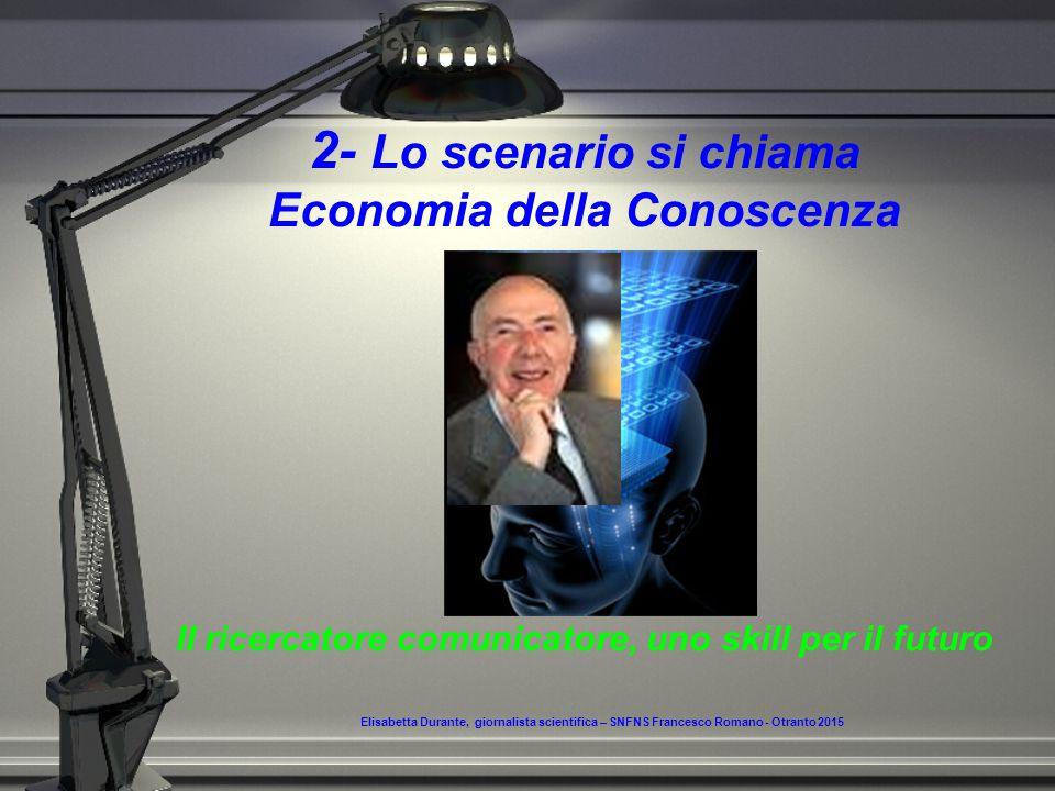 2- Lo scenario si chiama Economia della Conoscenza Il ricercatore comunicatore, uno skill per il futuro Elisabetta Durante, giornalista scientifica – SNFNS Francesco Romano - Otranto 2015