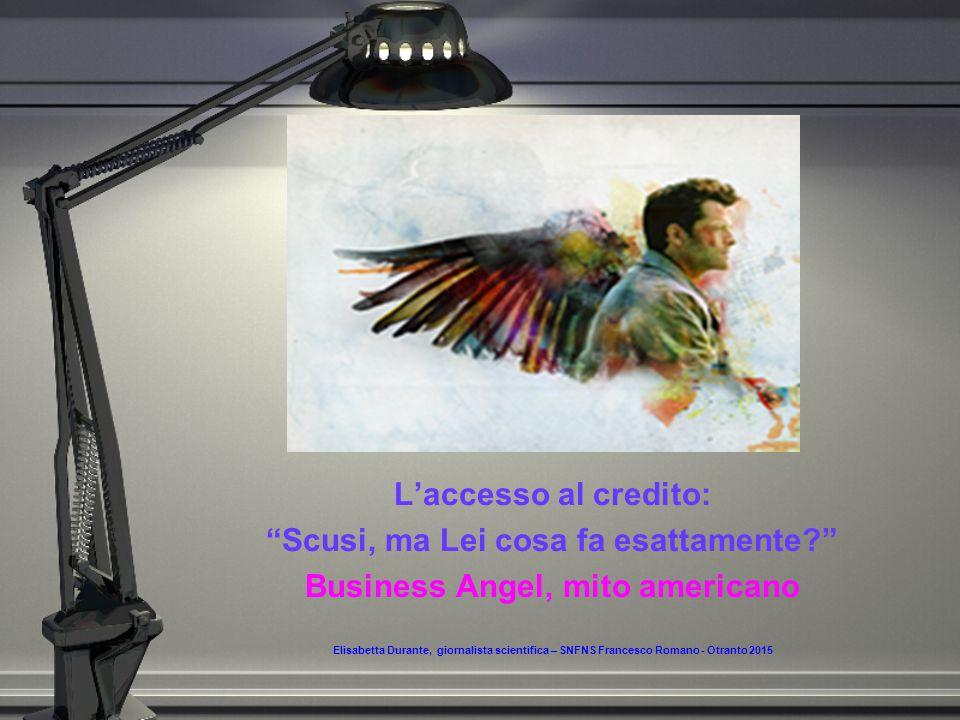 L'accesso al credito: Scusi, ma Lei cosa fa esattamente Business Angel, mito americano Elisabetta Durante, giornalista scientifica – SNFNS Francesco Romano - Otranto 2015