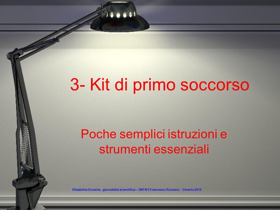 3- Kit di primo soccorso Poche semplici istruzioni e strumenti essenziali Elisabetta Durante, giornalista scientifica – SNFNS Francesco Romano - Otranto 2015