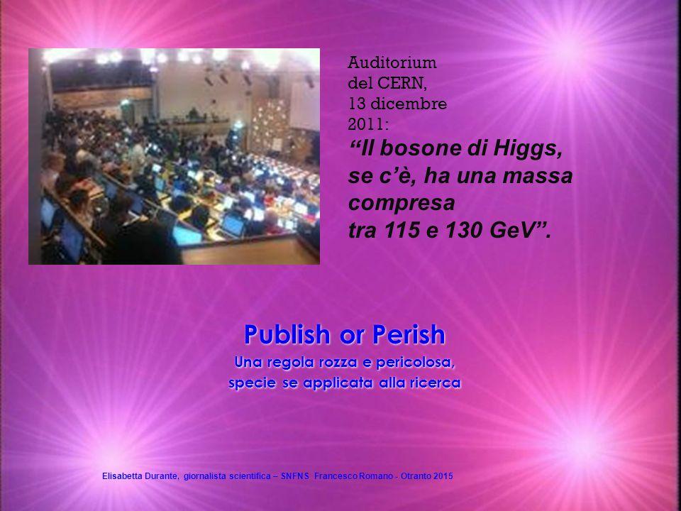 Publish or Perish Una regola rozza e pericolosa, specie se applicata alla ricerca Auditorium del CERN, 13 dicembre 2011: Il bosone di Higgs, se c'è, ha una massa compresa tra 115 e 130 GeV .