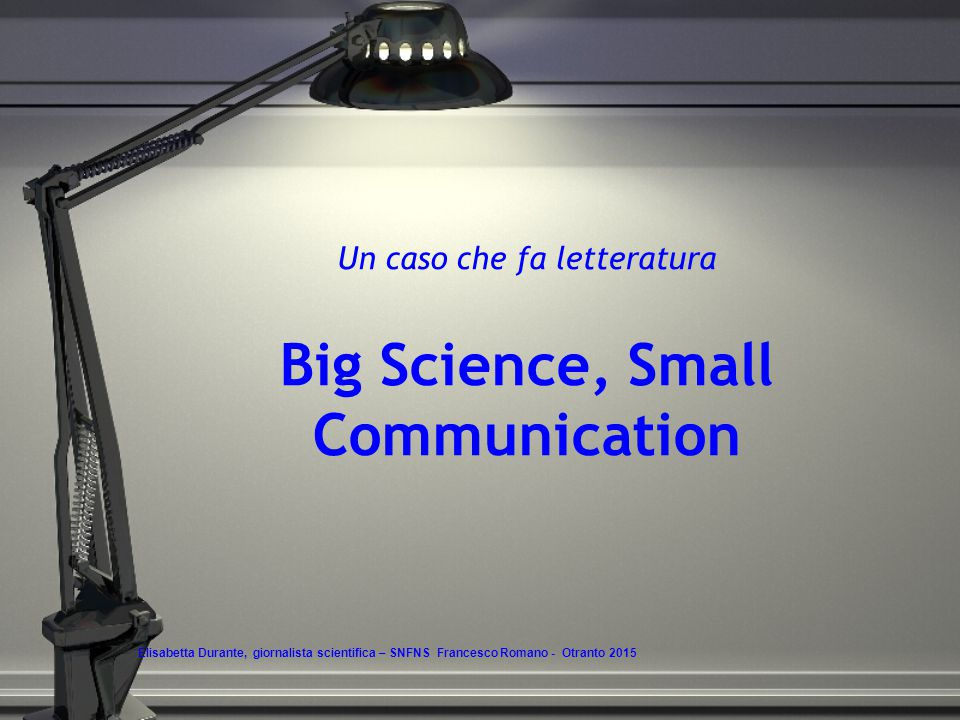 Un caso che fa letteratura Big Science, Small Communication Elisabetta Durante, giornalista scientifica – SNFNS Francesco Romano - Otranto 2015